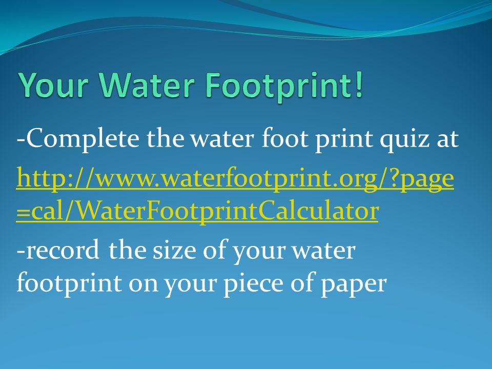-Complete the water foot print quiz at   page =cal/WaterFootprintCalculator -record the size of your water footprint on your piece of paper