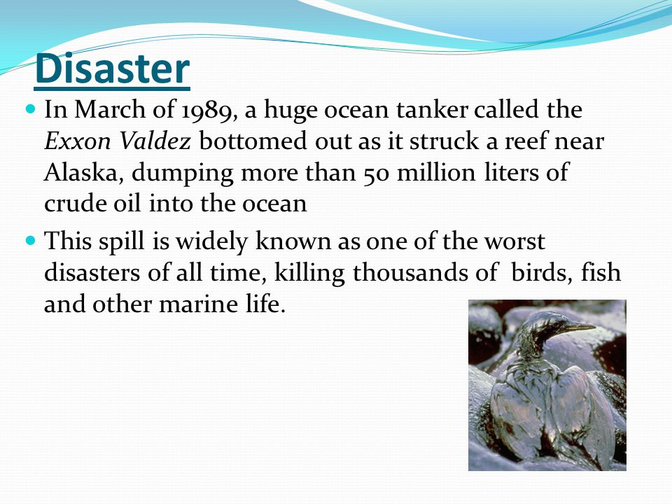 Disaster In March of 1989, a huge ocean tanker called the Exxon Valdez bottomed out as it struck a reef near Alaska, dumping more than 50 million liters of crude oil into the ocean This spill is widely known as one of the worst disasters of all time, killing thousands of birds, fish and other marine life.