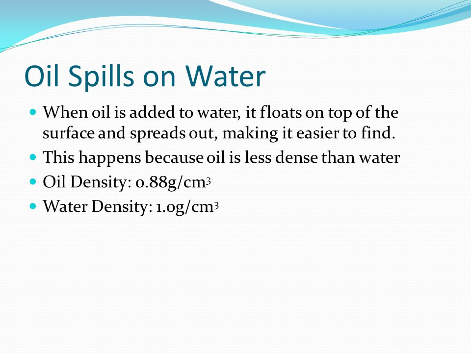 Oil Spills on Water When oil is added to water, it floats on top of the surface and spreads out, making it easier to find.