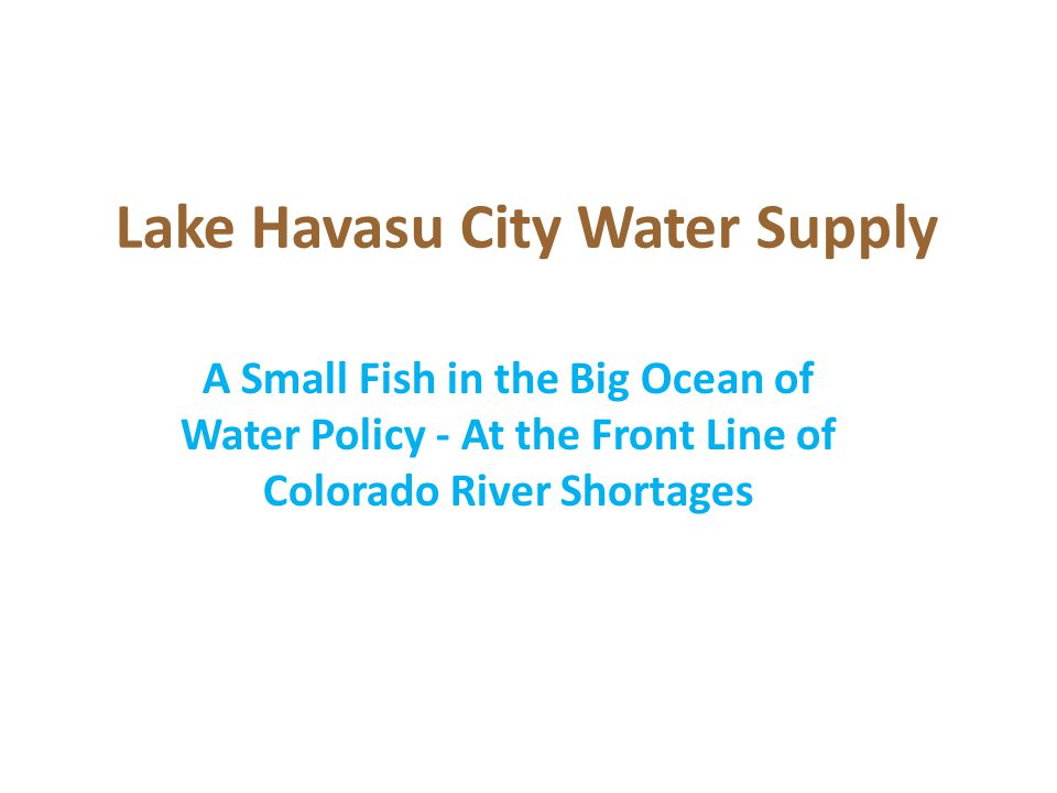 Lake Havasu City Water Supply A Small Fish in the Big Ocean of Water Policy - At the Front Line of Colorado River Shortages
