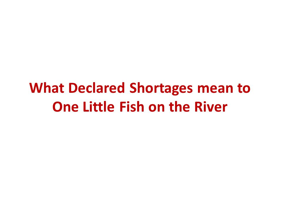 What Declared Shortages mean to One Little Fish on the River