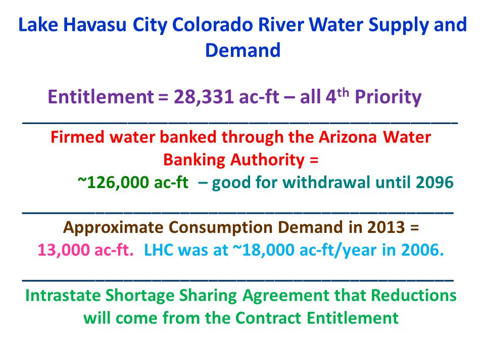 Lake Havasu City Colorado River Water Supply and Demand Entitlement = 28,331 ac-ft – all 4 th Priority _________________________________________________________________ Firmed water banked through the Arizona Water Banking Authority = ~126,000 ac-ft – good for withdrawal until 2096 ______________________________________________ Approximate Consumption Demand in 2013 = 13,000 ac-ft.