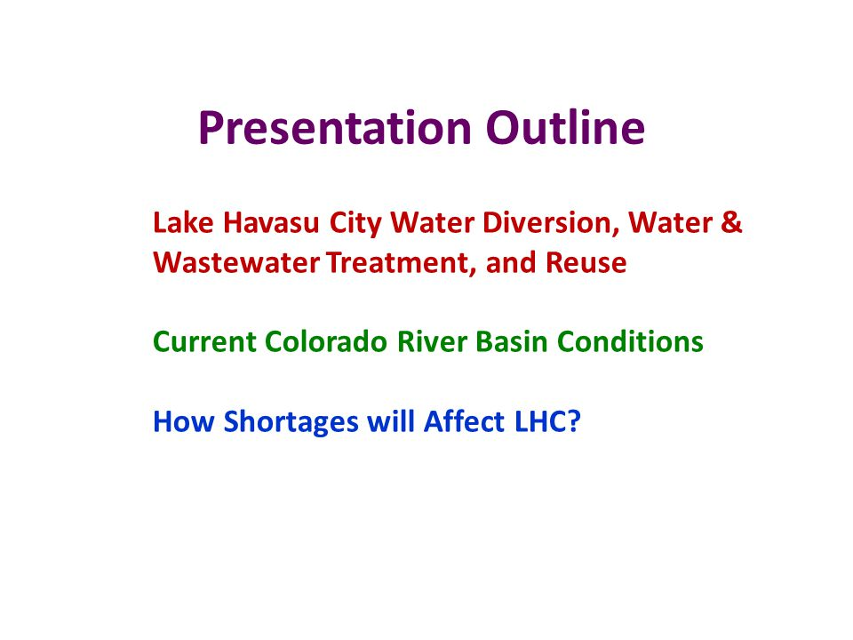 Presentation Outline Lake Havasu City Water Diversion, Water & Wastewater Treatment, and Reuse Current Colorado River Basin Conditions How Shortages will Affect LHC?