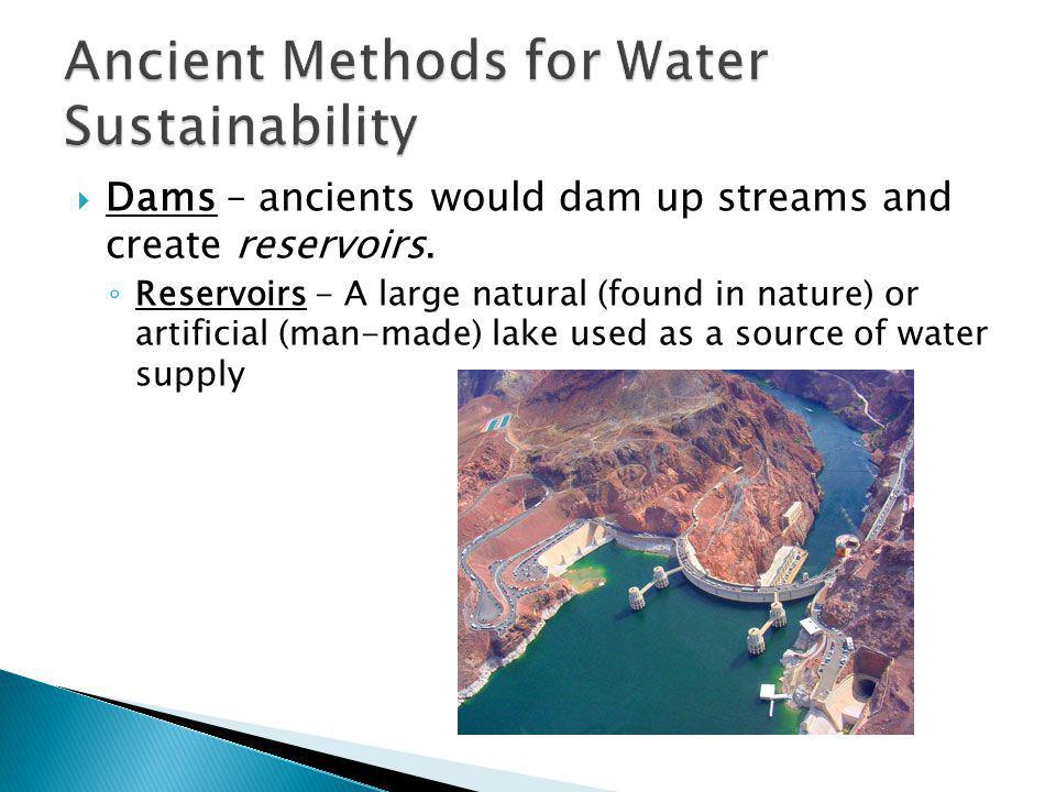 Dams – ancients would dam up streams and create reservoirs. Reservoirs - A large natural (found in nature) or artificial (man-made) lake used as a sou