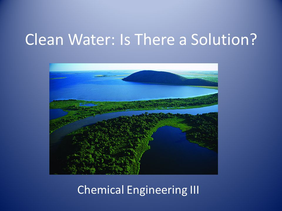 Clean Water: Is There a Solution Chemical Engineering III