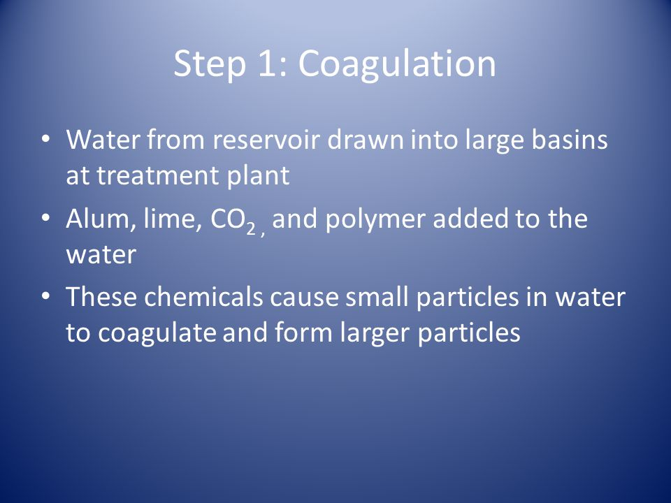Step 1: Coagulation Water from reservoir drawn into large basins at treatment plant Alum, lime, CO 2, and polymer added to the water These chemicals cause small particles in water to coagulate and form larger particles
