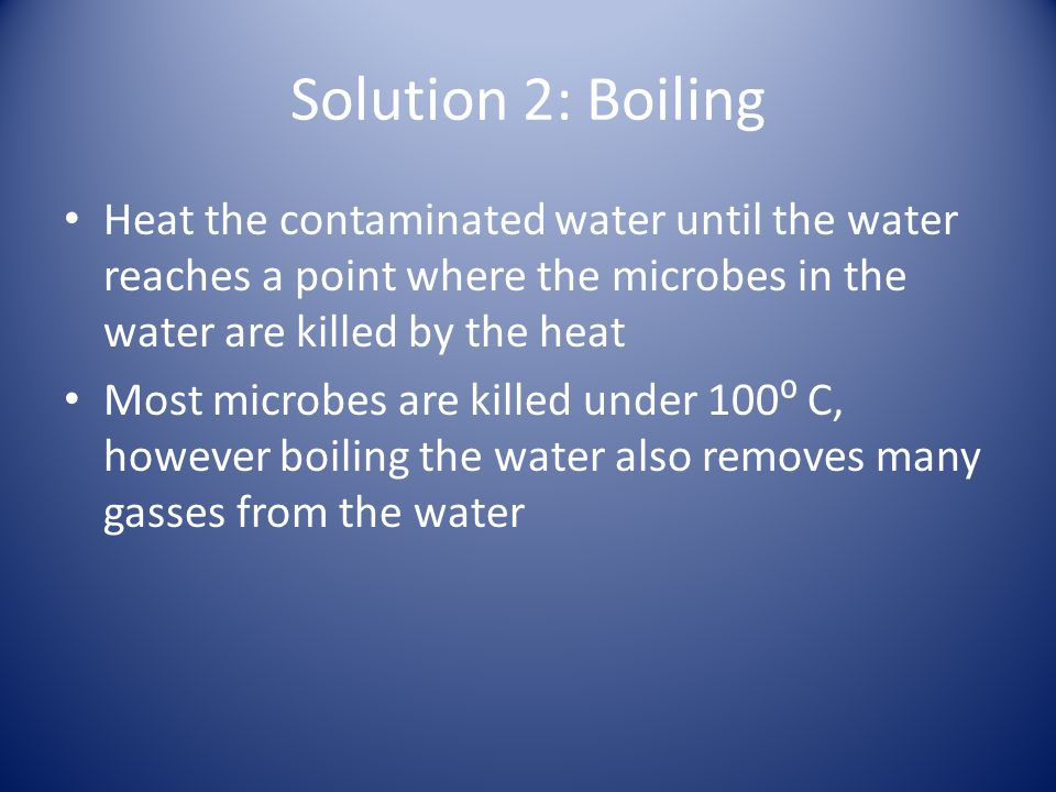 Solution 2: Boiling Heat the contaminated water until the water reaches a point where the microbes in the water are killed by the heat Most microbes are killed under 100 C, however boiling the water also removes many gasses from the water