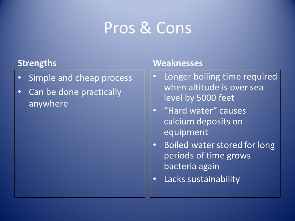 Pros & Cons Strengths Simple and cheap process Can be done practically anywhere Weaknesses Longer boiling time required when altitude is over sea level by 5000 feet Hard water causes calcium deposits on equipment Boiled water stored for long periods of time grows bacteria again Lacks sustainability