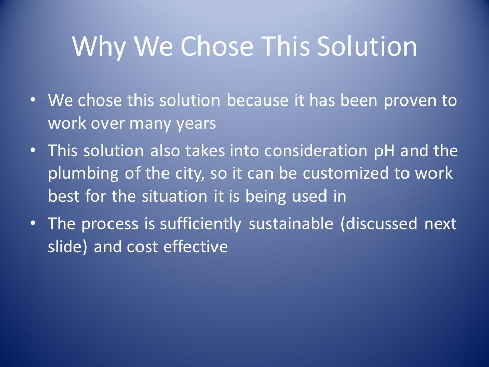 Why We Chose This Solution We chose this solution because it has been proven to work over many years This solution also takes into consideration pH and the plumbing of the city, so it can be customized to work best for the situation it is being used in The process is sufficiently sustainable (discussed next slide) and cost effective