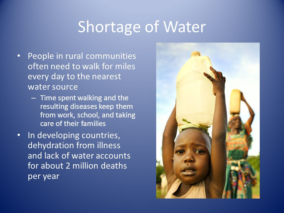 Shortage of Water People in rural communities often need to walk for miles every day to the nearest water source – Time spent walking and the resulting diseases keep them from work, school, and taking care of their families In developing countries, dehydration from illness and lack of water accounts for about 2 million deaths per year