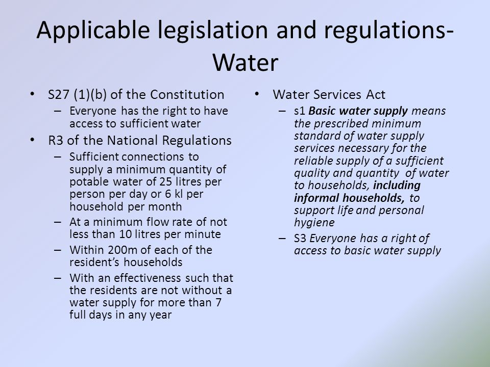 Applicable legislation and regulations- Sanitation R2 of the National Regulations – The minimum standard for basic sanitation services is a toilet which is safe, reliable, environmentally sound, easy to keep clean, provides privacy and protection against the weather, is well ventilated, keeps smells to a minimum and prevents entry and exit of flies and other disease- carrying pests Water Services Act – S1 Basic Sanitation means the prescribed minimum standard of services necessary for the safe, hygienic and adequate collection, removal, disposal or purification of human excreta, domestic waste water and sewerage from households, including informal households.