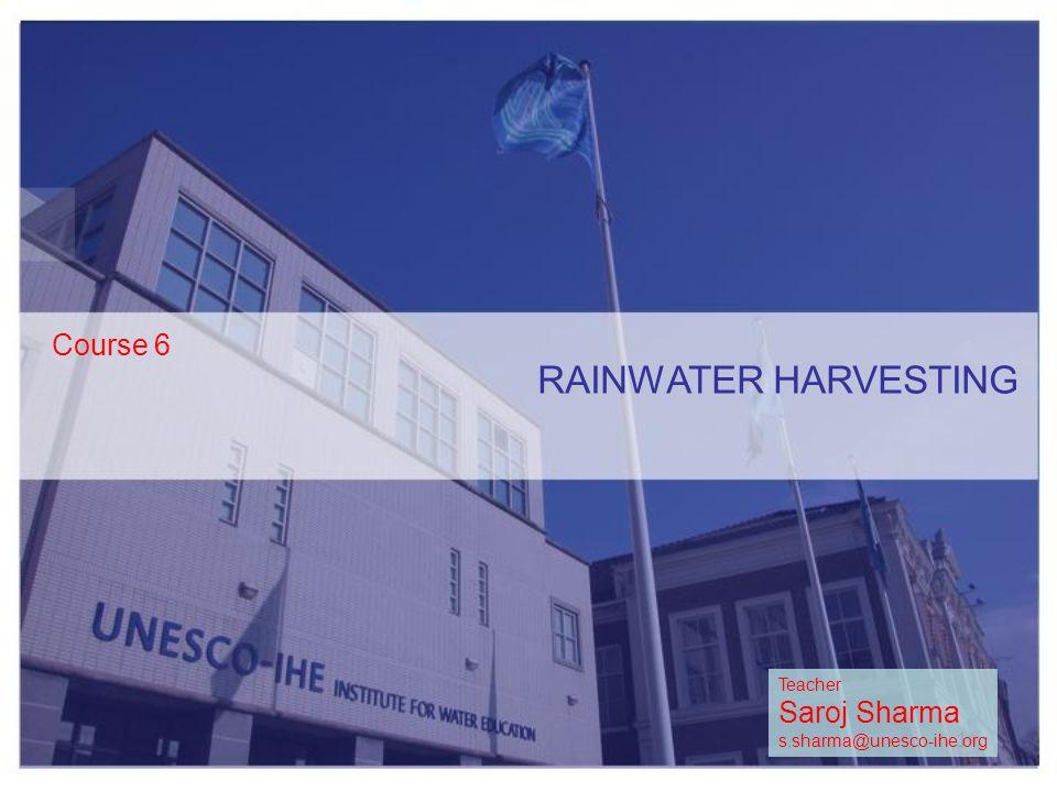 RAINWATER HARVESTING Course 6 1 Teacher Saroj Sharma s.sharma@unesco-ihe.org