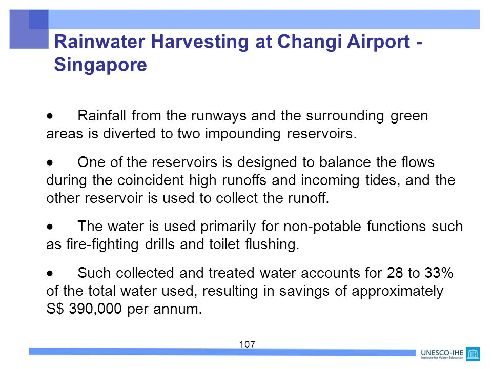 107 Rainwater Harvesting at Changi Airport - Singapore Rainfall from the runways and the surrounding green areas is diverted to two impounding reservo