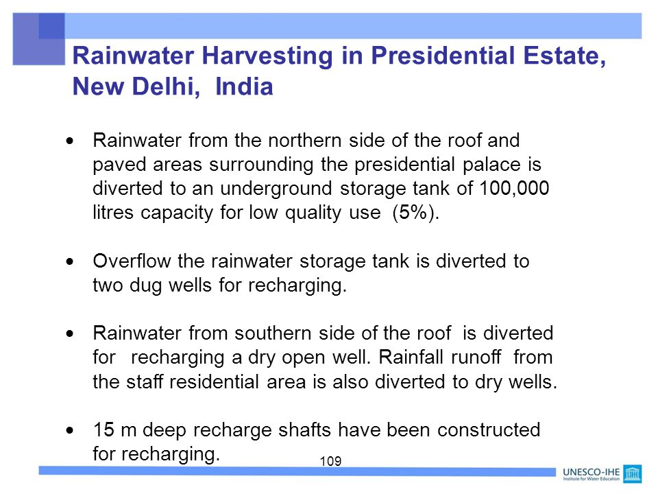 109 Rainwater Harvesting in Presidential Estate, New Delhi, India Rainwater from the northern side of the roof and paved areas surrounding the preside