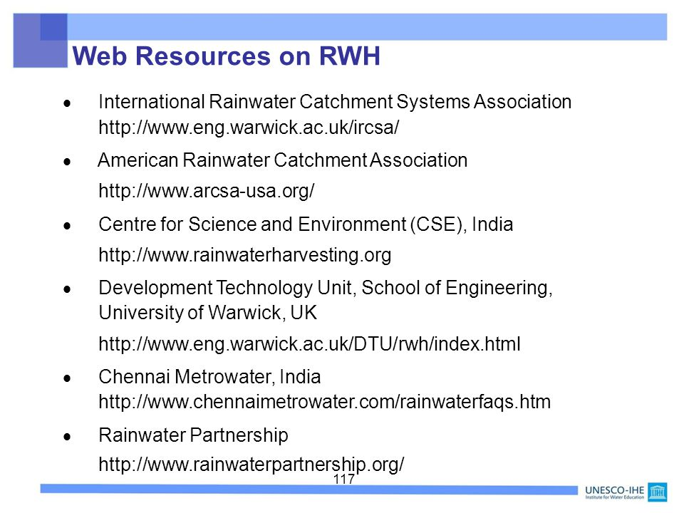 117 International Rainwater Catchment Systems Association http://www.eng.warwick.ac.uk/ircsa/ American Rainwater Catchment Association http://www.arcsa-usa.org/ Centre for Science and Environment (CSE), India http://www.rainwaterharvesting.org Development Technology Unit, School of Engineering, University of Warwick, UK http://www.eng.warwick.ac.uk/DTU/rwh/index.html Chennai Metrowater, India http://www.chennaimetrowater.com/rainwaterfaqs.htm Rainwater Partnership http://www.rainwaterpartnership.org/ Web Resources on RWH