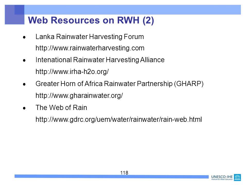 118 Lanka Rainwater Harvesting Forum http://www.rainwaterharvesting.com Intenational Rainwater Harvesting Alliance http://www.irha-h2o.org/ Greater Horn of Africa Rainwater Partnership (GHARP) http://www.gharainwater.org/ The Web of Rain http://www.gdrc.org/uem/water/rainwater/rain-web.html Web Resources on RWH (2)