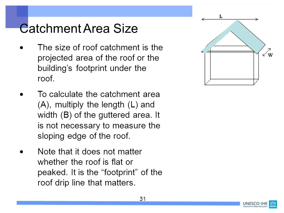 31 The size of roof catchment is the projected area of the roof or the buildings footprint under the roof. To calculate the catchment area (A), multip