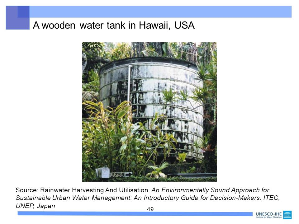 49 A wooden water tank in Hawaii, USA Source: Rainwater Harvesting And Utilisation. An Environmentally Sound Approach for Sustainable Urban Water Mana
