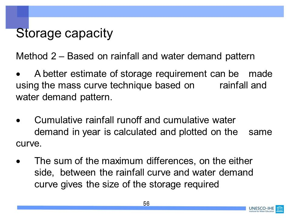 56 Storage capacity Method 2 – Based on rainfall and water demand pattern A better estimate of storage requirement can be made using the mass curve te