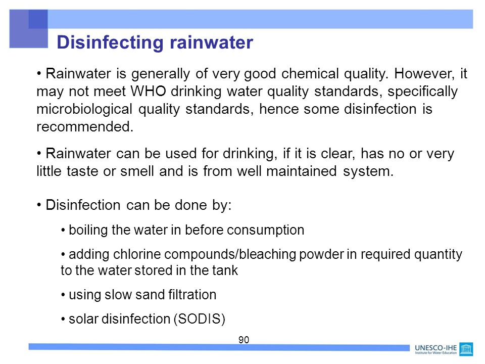 90 Rainwater is generally of very good chemical quality. However, it may not meet WHO drinking water quality standards, specifically microbiological q