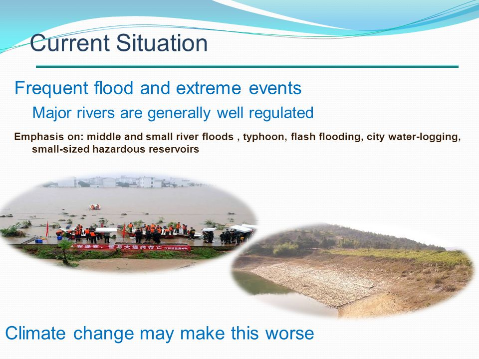 Frequent flood and extreme events Major rivers are generally well regulated Emphasis on: middle and small river floods, typhoon, flash flooding, city water-logging, small-sized hazardous reservoirs Current Situation Climate change may make this worse