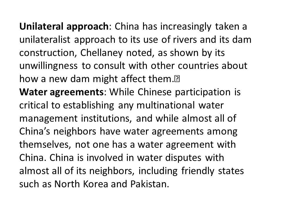 Unilateral approach: China has increasingly taken a unilateralist approach to its use of rivers and its dam construction, Chellaney noted, as shown by its unwillingness to consult with other countries about how a new dam might affect them.