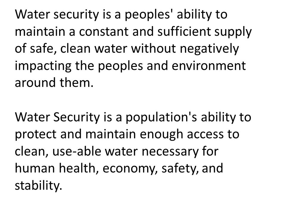 Water security is a peoples ability to maintain a constant and sufficient supply of safe, clean water without negatively impacting the peoples and environment around them.