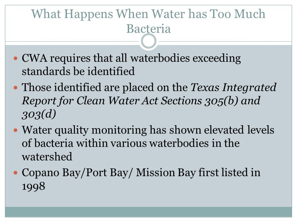 What Happens When Water has Too Much Bacteria CWA requires that all waterbodies exceeding standards be identified Those identified are placed on the Texas Integrated Report for Clean Water Act Sections 305(b) and 303(d) Water quality monitoring has shown elevated levels of bacteria within various waterbodies in the watershed Copano Bay/Port Bay/ Mission Bay first listed in 1998