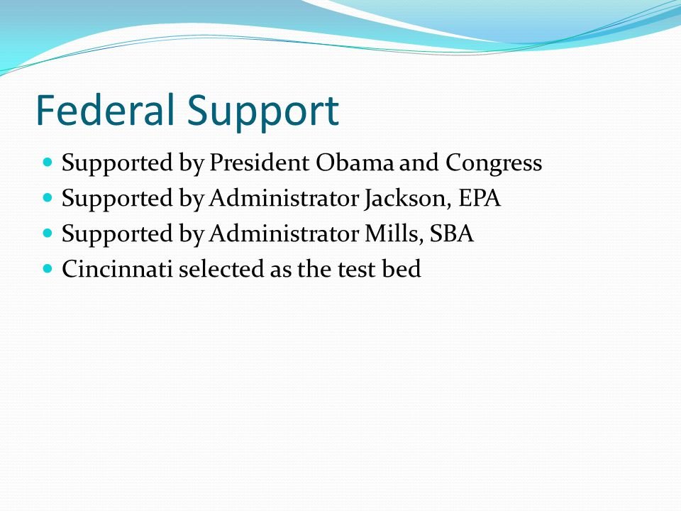 Federal Support Supported by President Obama and Congress Supported by Administrator Jackson, EPA Supported by Administrator Mills, SBA Cincinnati sel