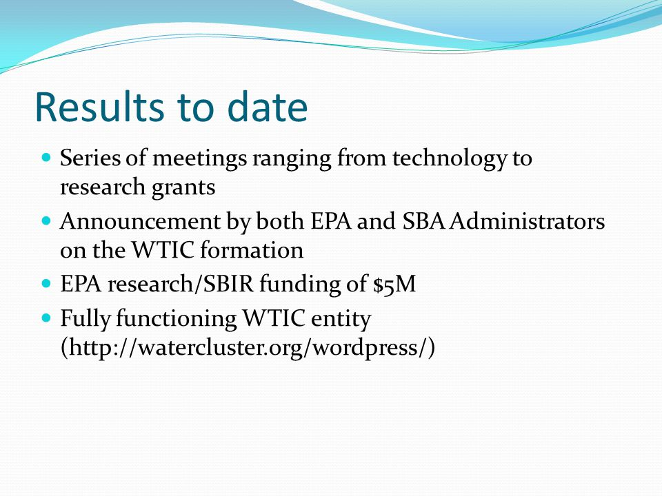 Results to date Series of meetings ranging from technology to research grants Announcement by both EPA and SBA Administrators on the WTIC formation EP