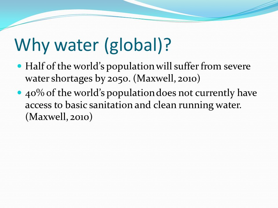 Why water (global)? Half of the worlds population will suffer from severe water shortages by 2050. (Maxwell, 2010) 40% of the worlds population does n