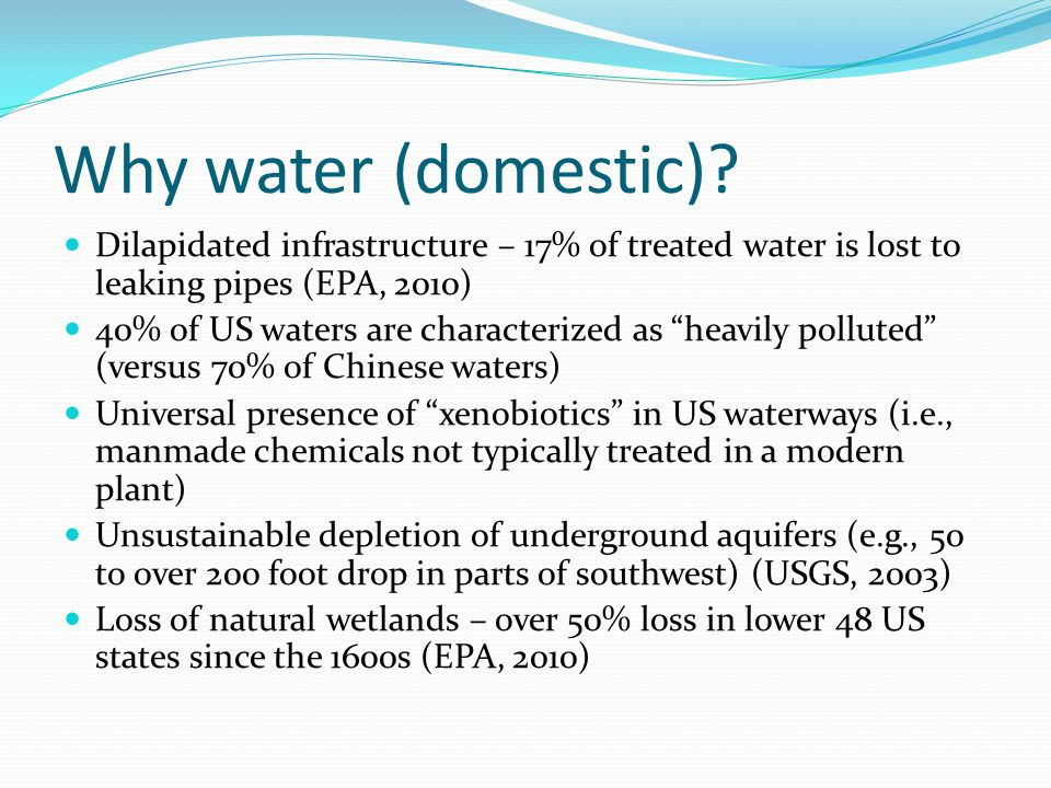 Why water (domestic)? Dilapidated infrastructure – 17% of treated water is lost to leaking pipes (EPA, 2010) 40% of US waters are characterized as hea