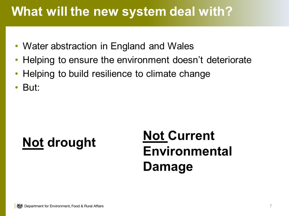 What will the new system deal with? Water abstraction in England and Wales Helping to ensure the environment doesnt deteriorate Helping to build resil