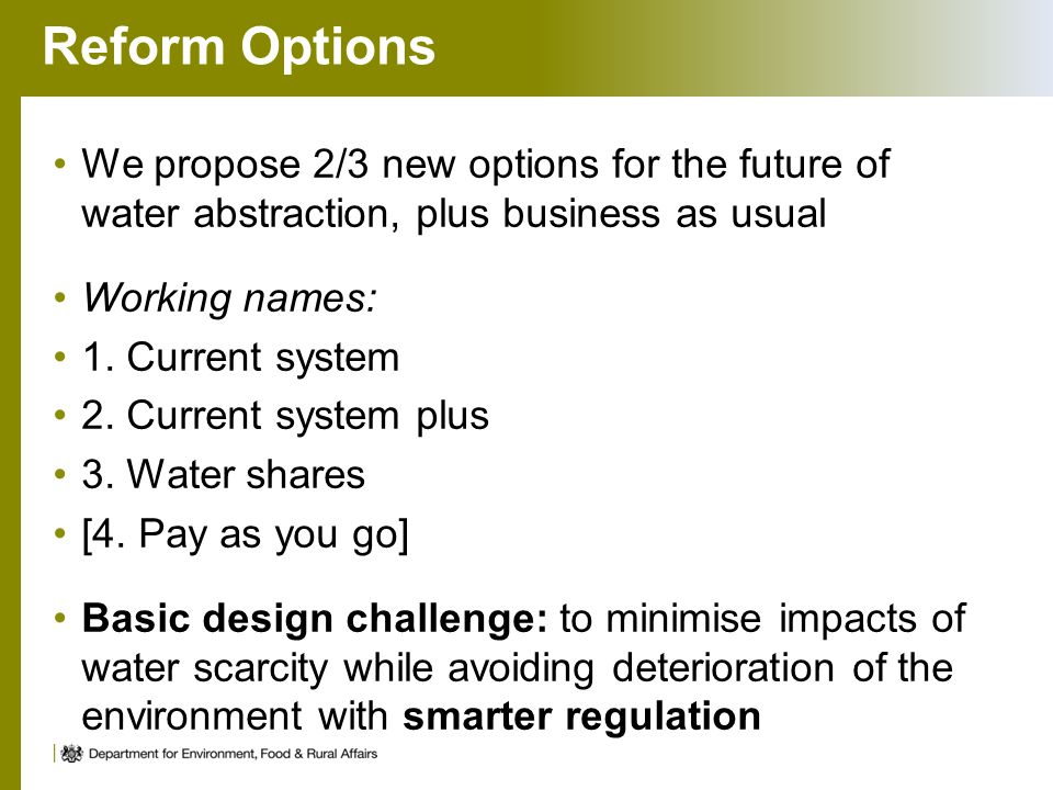 Reform Options We propose 2/3 new options for the future of water abstraction, plus business as usual Working names: 1. Current system 2. Current syst