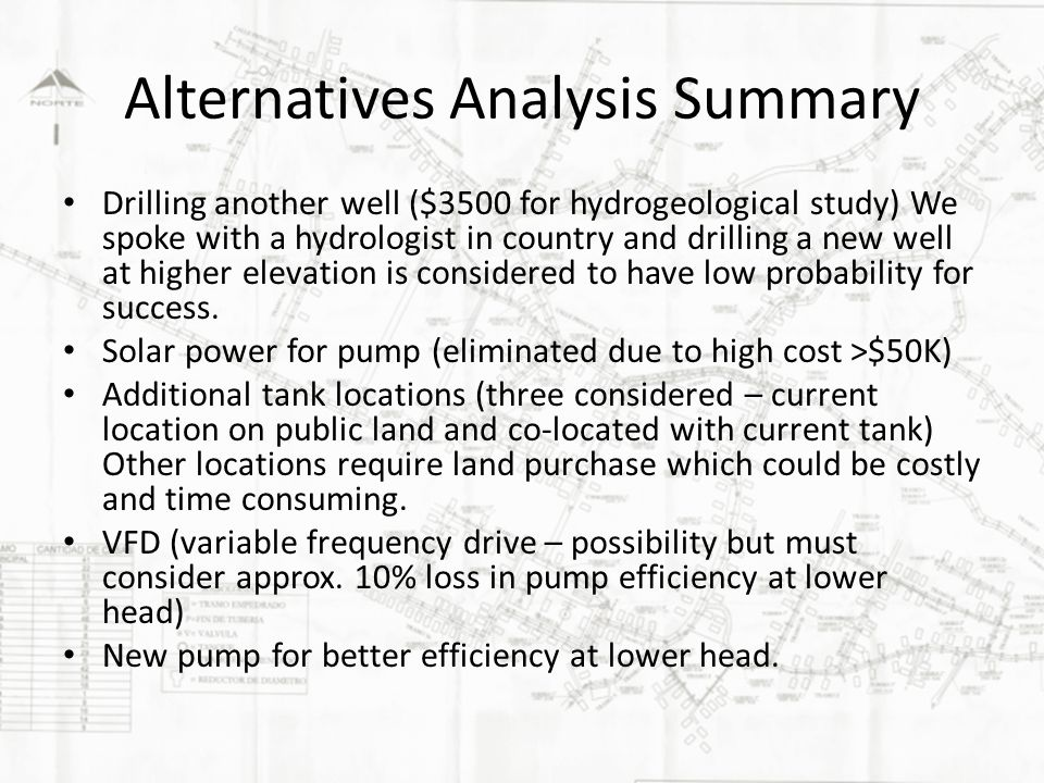 Alternatives Analysis Summary Drilling another well ($3500 for hydrogeological study) We spoke with a hydrologist in country and drilling a new well at higher elevation is considered to have low probability for success.