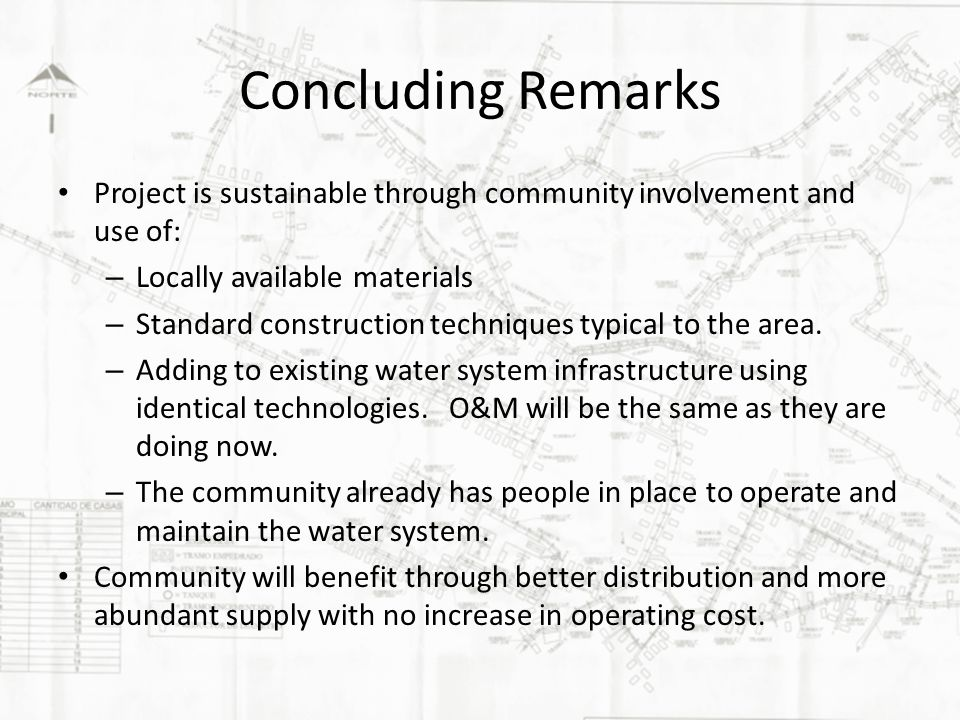 Concluding Remarks Project is sustainable through community involvement and use of: – Locally available materials – Standard construction techniques typical to the area.