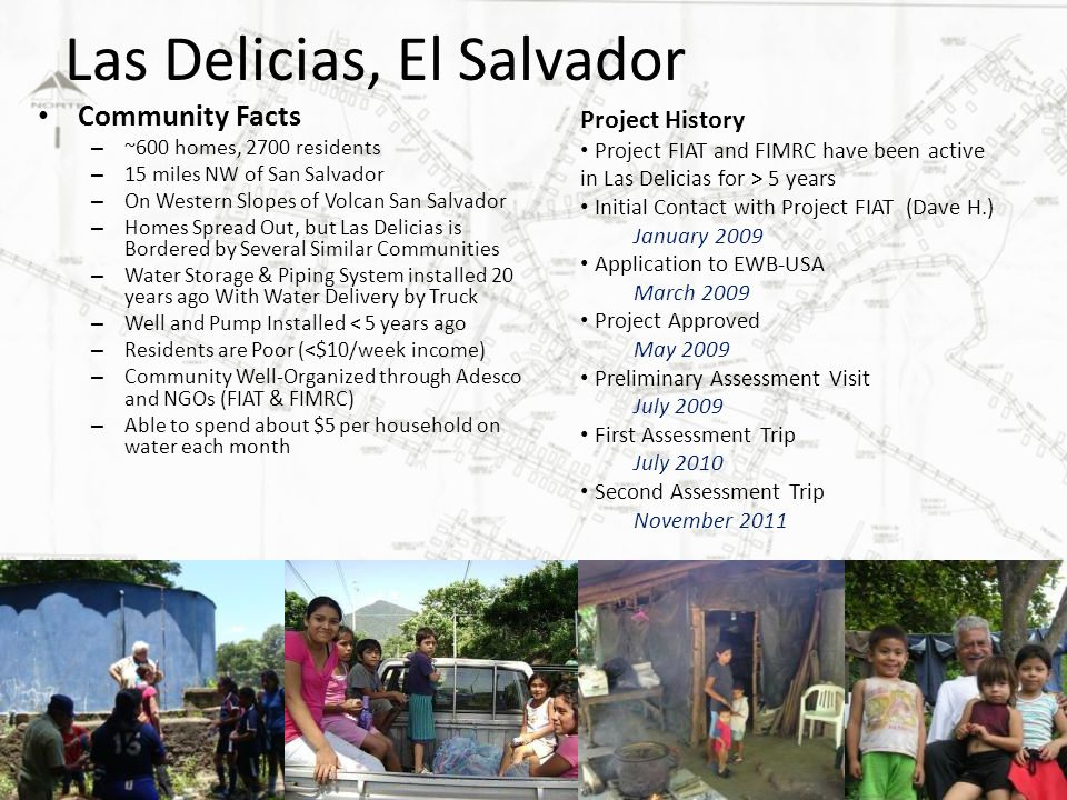 Las Delicias, El Salvador Community Facts – ~600 homes, 2700 residents – 15 miles NW of San Salvador – On Western Slopes of Volcan San Salvador – Homes Spread Out, but Las Delicias is Bordered by Several Similar Communities – Water Storage & Piping System installed 20 years ago With Water Delivery by Truck – Well and Pump Installed < 5 years ago – Residents are Poor (<$10/week income) – Community Well-Organized through Adesco and NGOs (FIAT & FIMRC) – Able to spend about $5 per household on water each month Project History Project FIAT and FIMRC have been active in Las Delicias for > 5 years Initial Contact with Project FIAT (Dave H.) January 2009 Application to EWB-USA March 2009 Project Approved May 2009 Preliminary Assessment Visit July 2009 First Assessment Trip July 2010 Second Assessment Trip November 2011