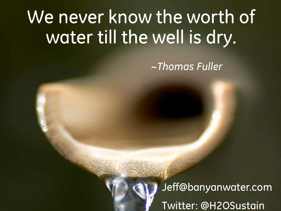 30 We never know the worth of water till the well is dry.