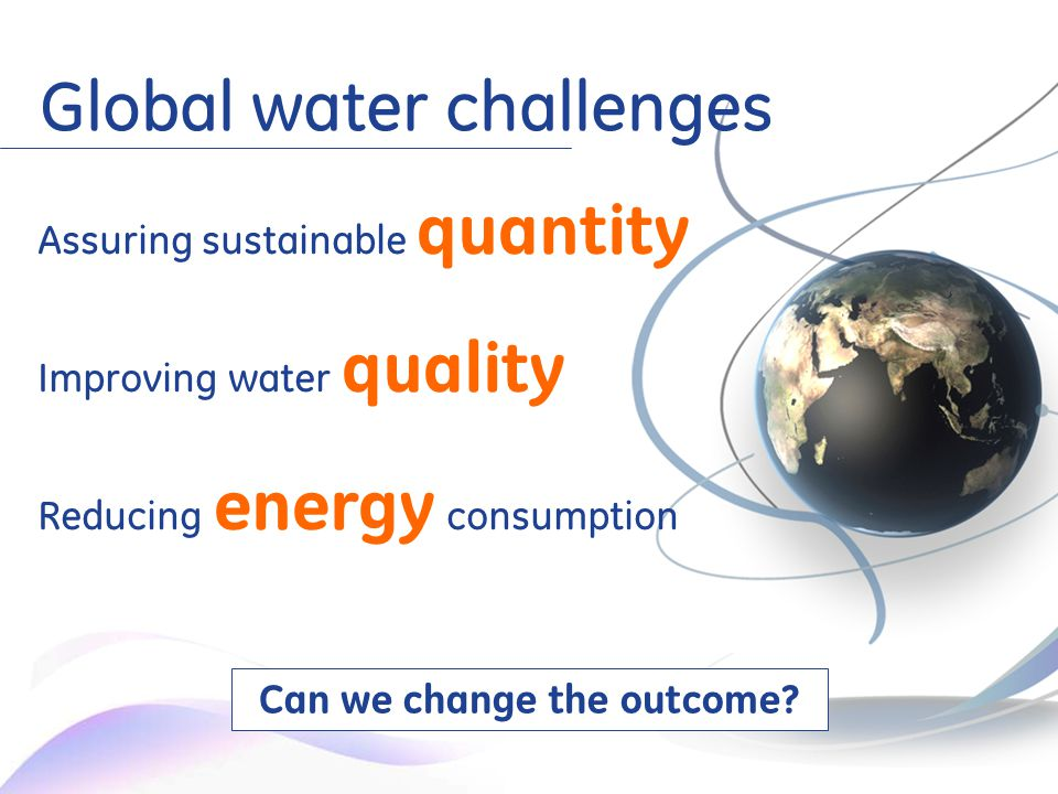 4 Assuring sustainable quantity Improving water quality Reducing energy consumption Global water challenges Can we change the outcome