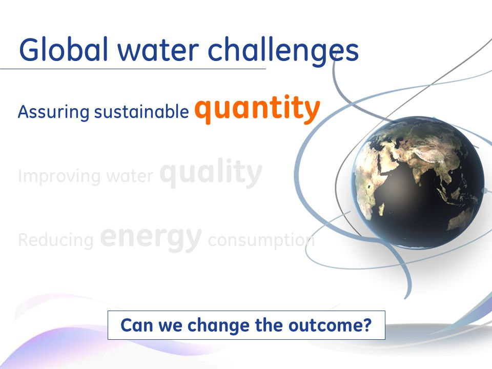 5 Assuring sustainable quantity Improving water quality Reducing energy consumption Global water challenges Can we change the outcome