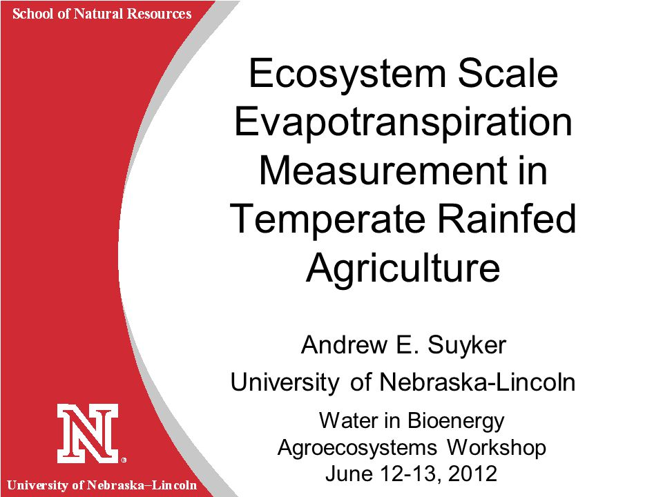 University of Nebraska Lincoln R School of Natural Resources Water in Bioenergy Agroecosystems Workshop June 12-13, 2012 Ecosystem Scale Evapotranspir