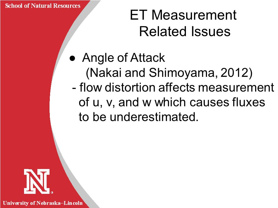 University of Nebraska Lincoln R School of Natural Resources Angle of Attack (Nakai and Shimoyama, 2012) - flow distortion affects measurement of u, v, and w which causes fluxes to be underestimated.