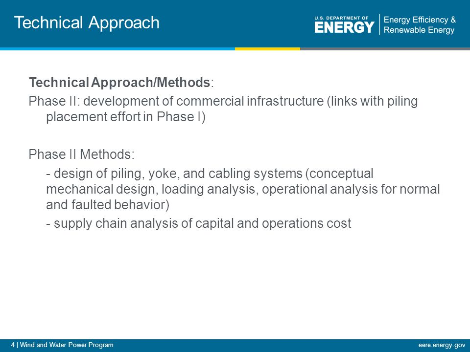4 | Wind and Water Power Programeere.energy.gov Technical Approach Technical Approach/Methods: Phase II: development of commercial infrastructure (links with piling placement effort in Phase I) Phase II Methods: - design of piling, yoke, and cabling systems (conceptual mechanical design, loading analysis, operational analysis for normal and faulted behavior) - supply chain analysis of capital and operations cost