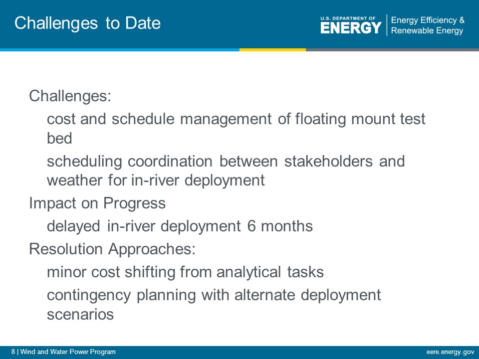 8 | Wind and Water Power Programeere.energy.gov Challenges to Date Challenges: cost and schedule management of floating mount test bed scheduling coordination between stakeholders and weather for in-river deployment Impact on Progress delayed in-river deployment 6 months Resolution Approaches: minor cost shifting from analytical tasks contingency planning with alternate deployment scenarios