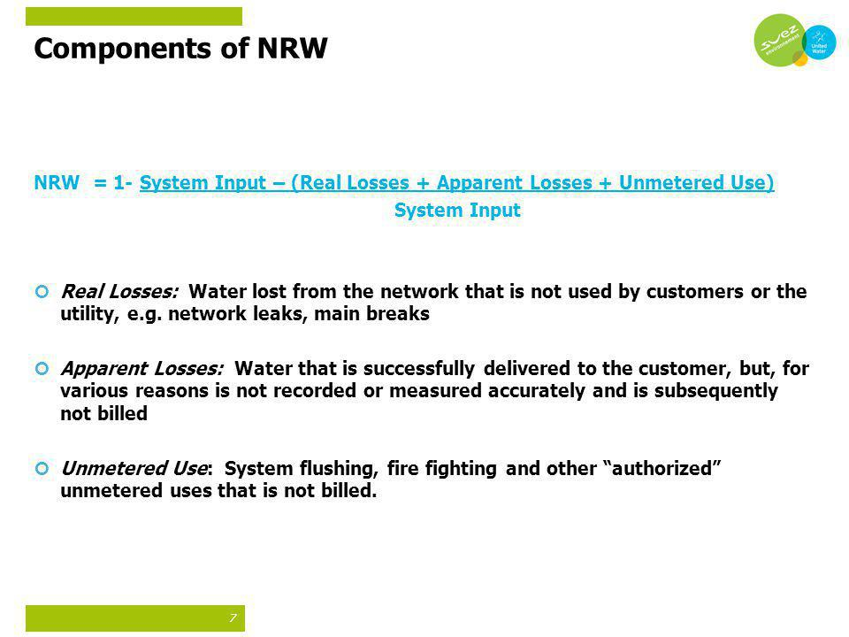 7 Components of NRW NRW = 1- System Input – (Real Losses + Apparent Losses + Unmetered Use) System Input Real Losses: Water lost from the network that