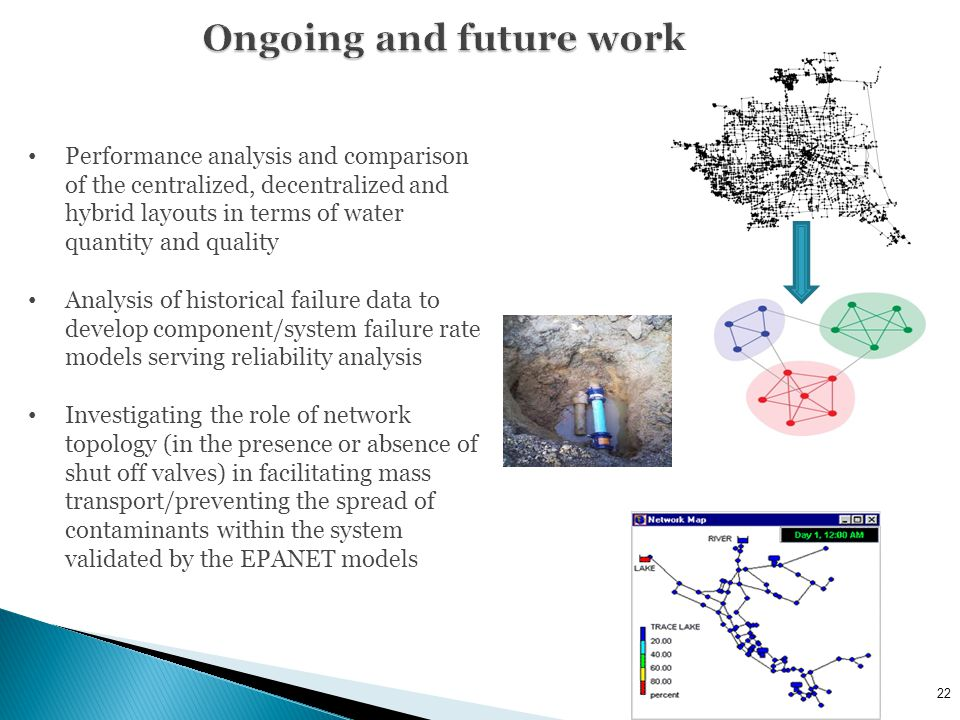 22 Performance analysis and comparison of the centralized, decentralized and hybrid layouts in terms of water quantity and quality Analysis of historical failure data to develop component/system failure rate models serving reliability analysis Investigating the role of network topology (in the presence or absence of shut off valves) in facilitating mass transport/preventing the spread of contaminants within the system validated by the EPANET models
