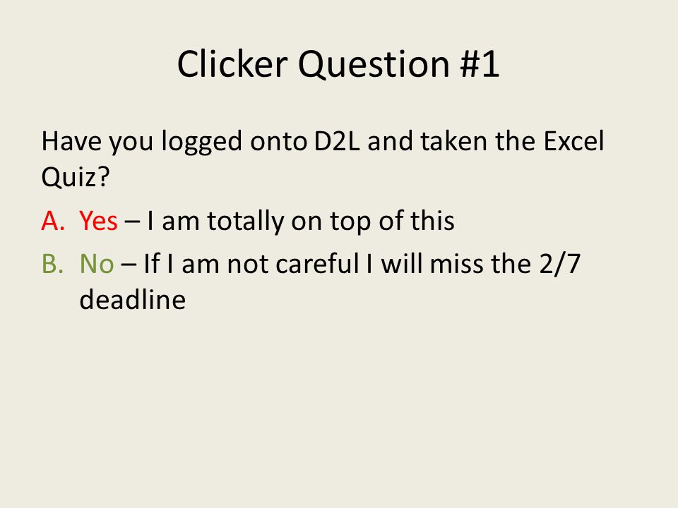 Clicker Question #1 Have you logged onto D2L and taken the Excel Quiz.