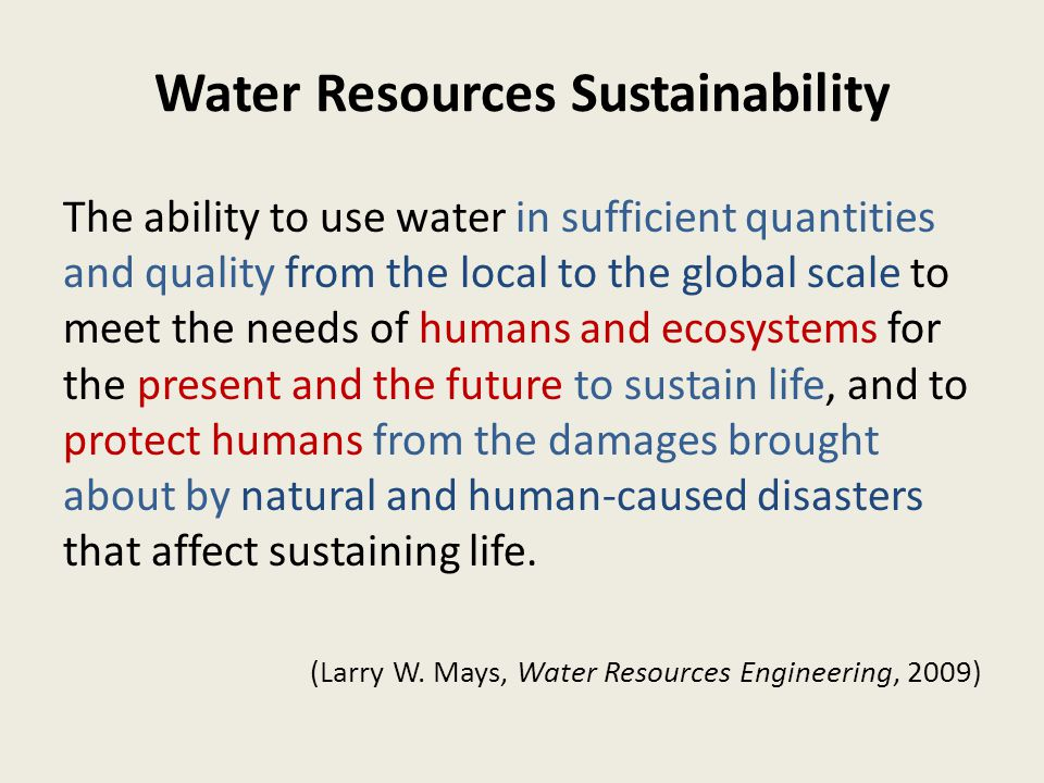 Water Resources Sustainability The ability to use water in sufficient quantities and quality from the local to the global scale to meet the needs of humans and ecosystems for the present and the future to sustain life, and to protect humans from the damages brought about by natural and human-caused disasters that affect sustaining life.