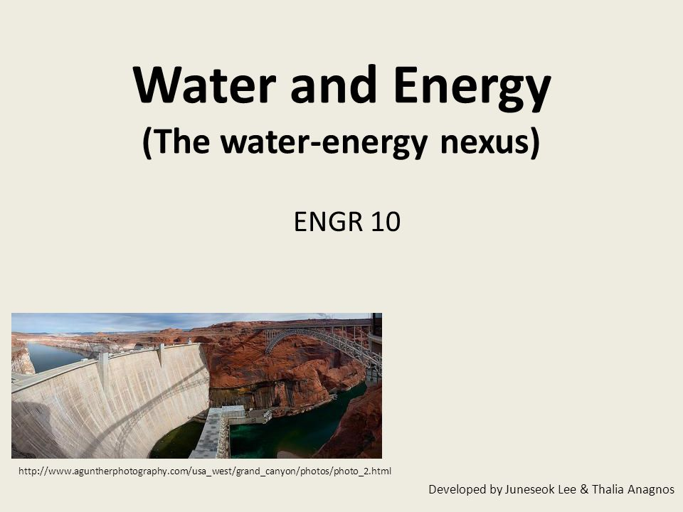Water and Energy (The water-energy nexus) ENGR 10 Developed by Juneseok Lee & Thalia Anagnos http://www.aguntherphotography.com/usa_west/grand_canyon/photos/photo_2.html