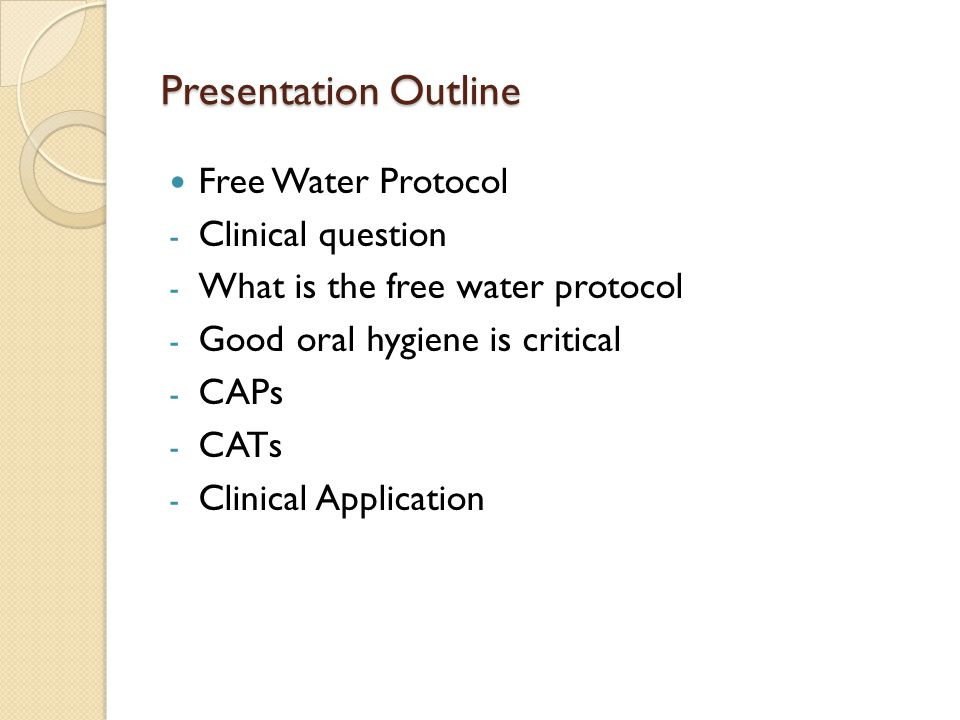 Presentation Outline Free Water Protocol - Clinical question - What is the free water protocol - Good oral hygiene is critical - CAPs - CATs - Clinical Application